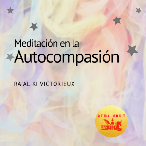 Meditación en la Autocompasión -Ra'al Ki Victorieux