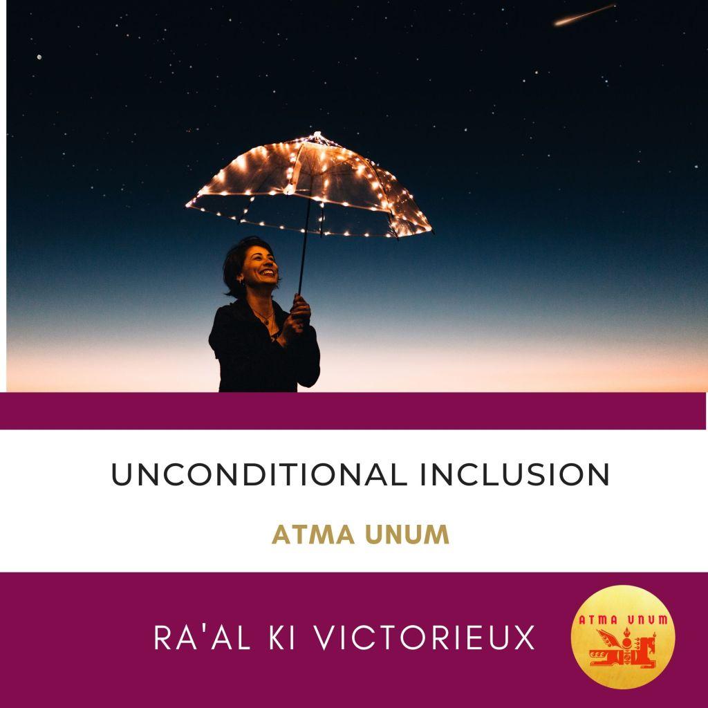 UNCONDITIONAL INCLUSION ART. ATMA UNUM. RAAL KI VICTORIEUX