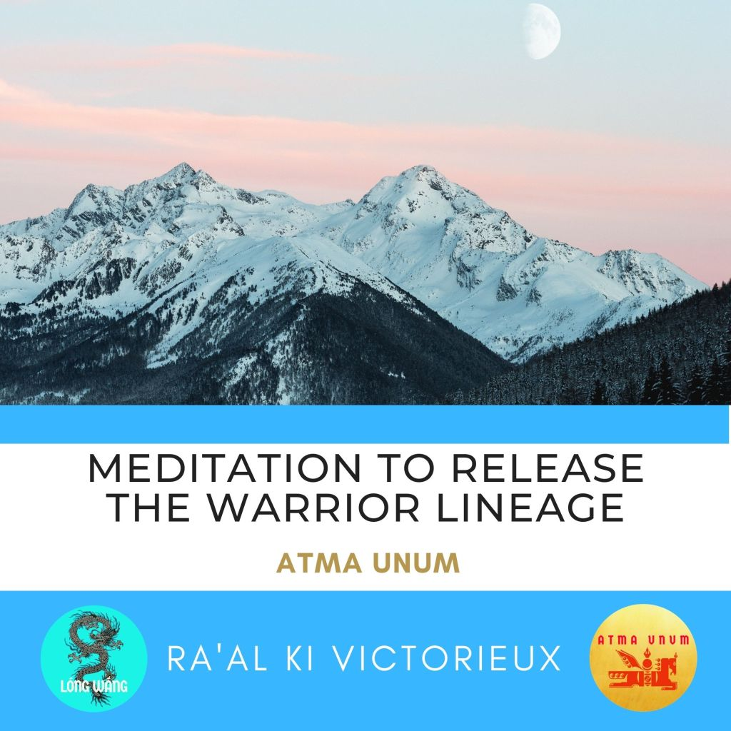 Meditation to Release the Warrior Lineage. Atma Unum. Ra'al Ki Victorieux