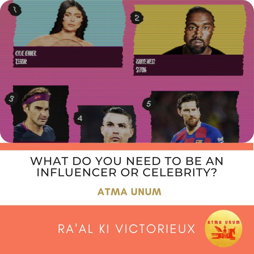 What do you Need to Be an Influencer or Celebrity? Atma Unum. Ra'al Ki Victorieux