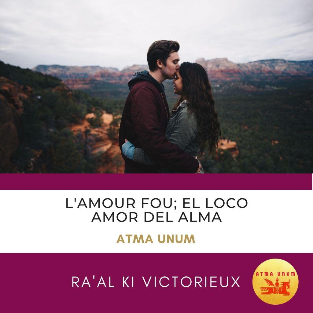L'Amour Fou; El Loco Amor del Alma. Atma Unum. Ra'al Ki Victorieux