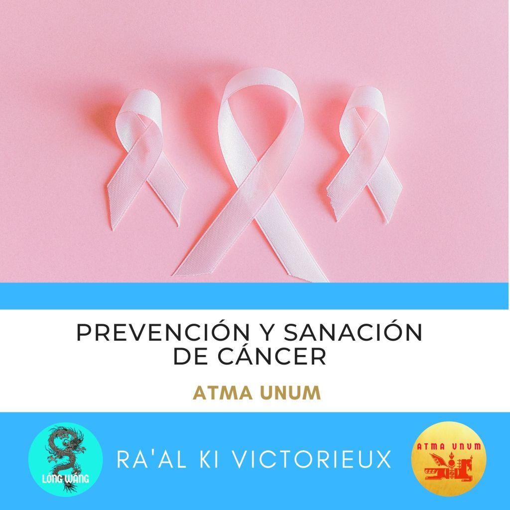 Prevención y Sanación de Cáncer. Atma Unum. Ra'al Ki Victorieux